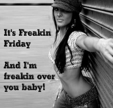 It's freakin Friday And I'm freakin over you baby!