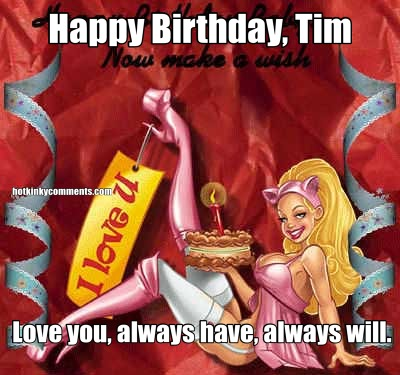 Happy Birthday, Tim Love you, always have, always will.