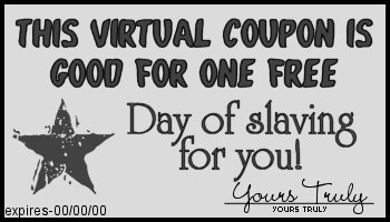 This coupon entitles you to one free day of slaving for you