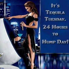 It's tequila tuesday.  24 hours to hump day