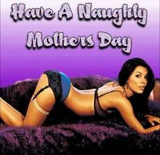 Have a naughty Mothers Day